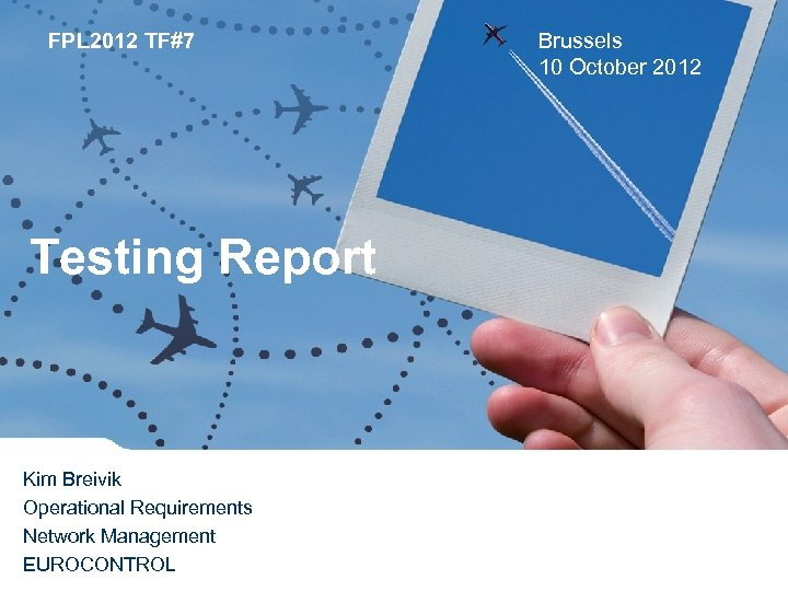 FPL 2012 TF#7 Testing Report Kim Breivik Operational Requirements Network Management EUROCONTROL Brussels 10