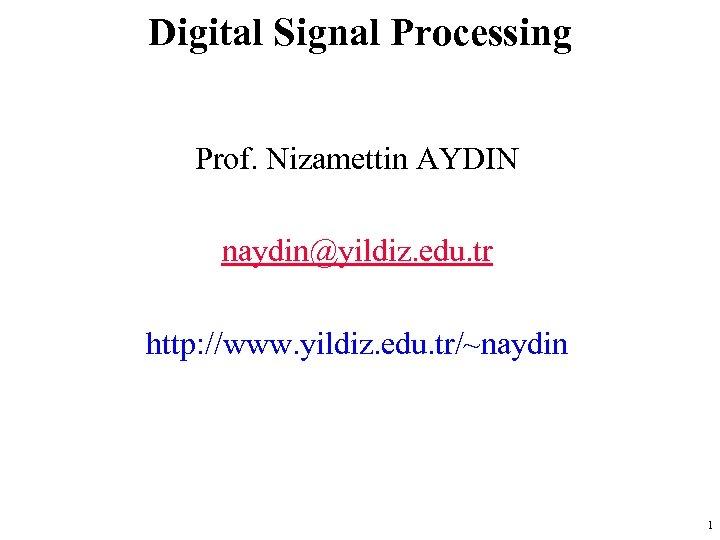 Digital Signal Processing Prof. Nizamettin AYDIN naydin@yildiz. edu. tr http: //www. yildiz. edu. tr/~naydin
