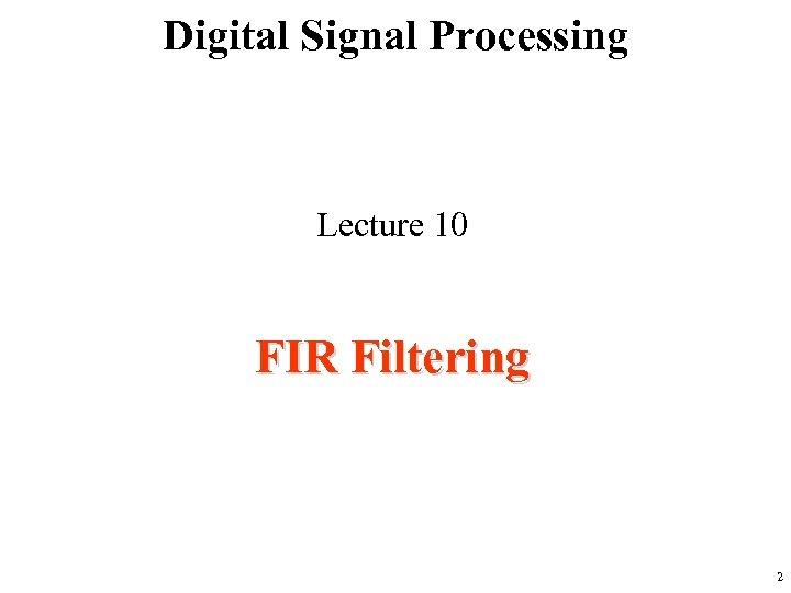 Digital Signal Processing Lecture 10 FIR Filtering 2