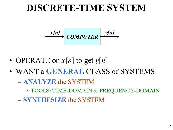 DISCRETE-TIME SYSTEM x[n] COMPUTER y[n] • OPERATE on x[n] to get y[n] • WANT