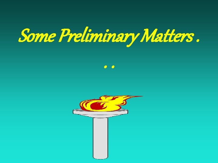 Some Preliminary Matters. . .