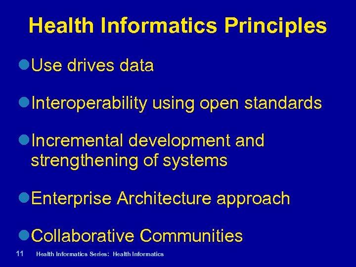 Health Informatics Principles Use drives data Interoperability using open standards Incremental development and strengthening