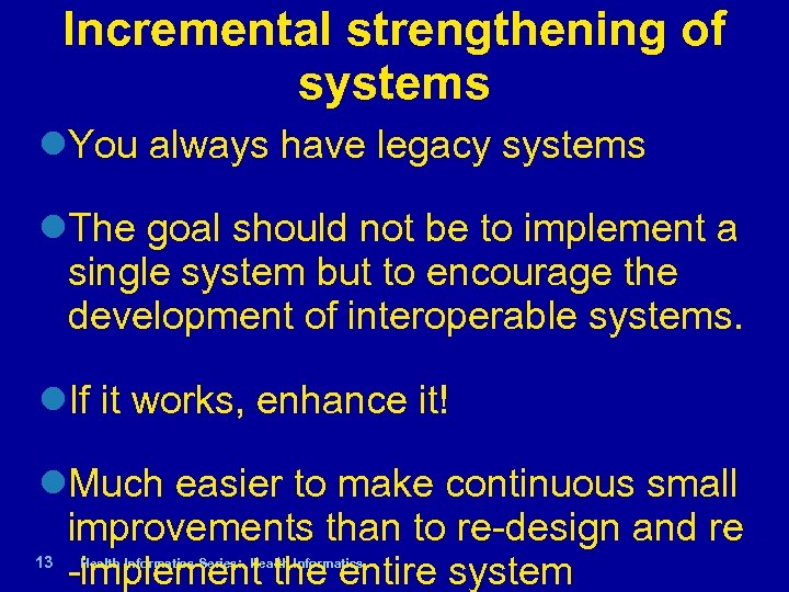 Incremental strengthening of systems You always have legacy systems The goal should not be
