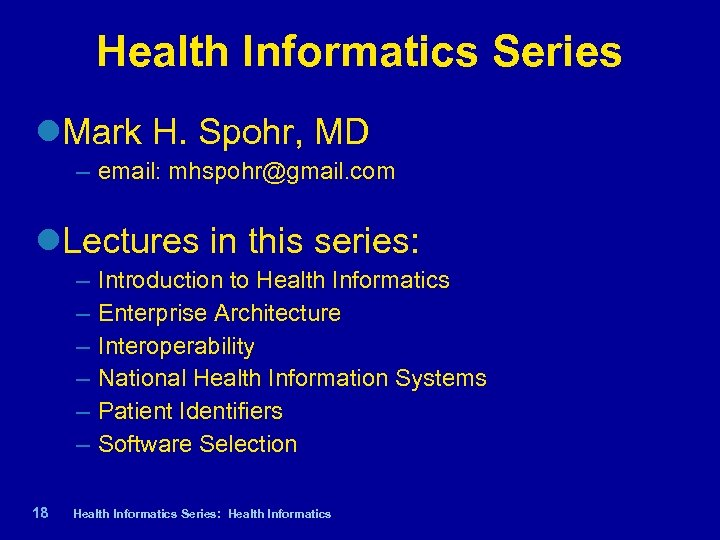 Health Informatics Series Mark H. Spohr, MD – email: mhspohr@gmail. com Lectures in this