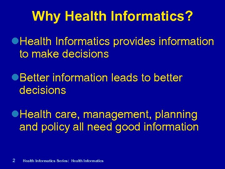 Why Health Informatics? Health Informatics provides information to make decisions Better information leads to