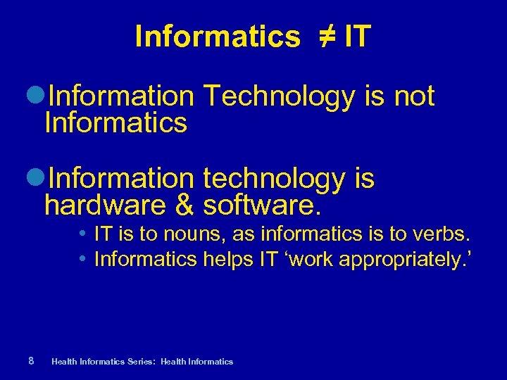 Informatics ≠ IT Information Technology is not Informatics Information technology is hardware & software.