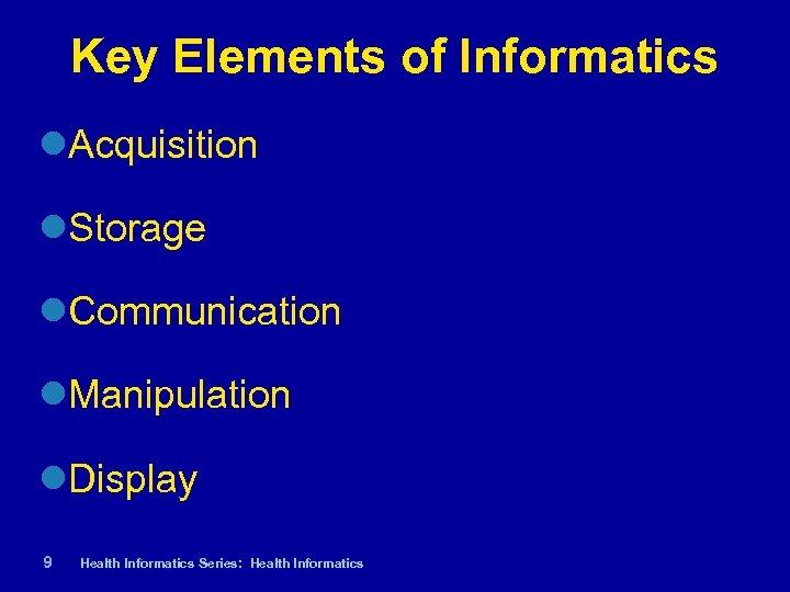 Key Elements of Informatics Acquisition Storage Communication Manipulation Display 9| Health Informatics Series: Health
