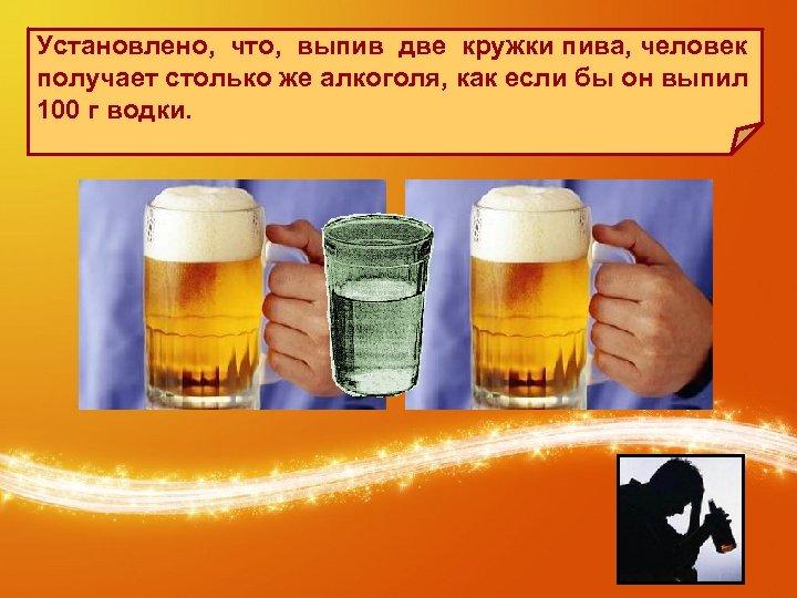 Установлено, что, выпив две кружки пива, человек получает столько же алкоголя, как если бы