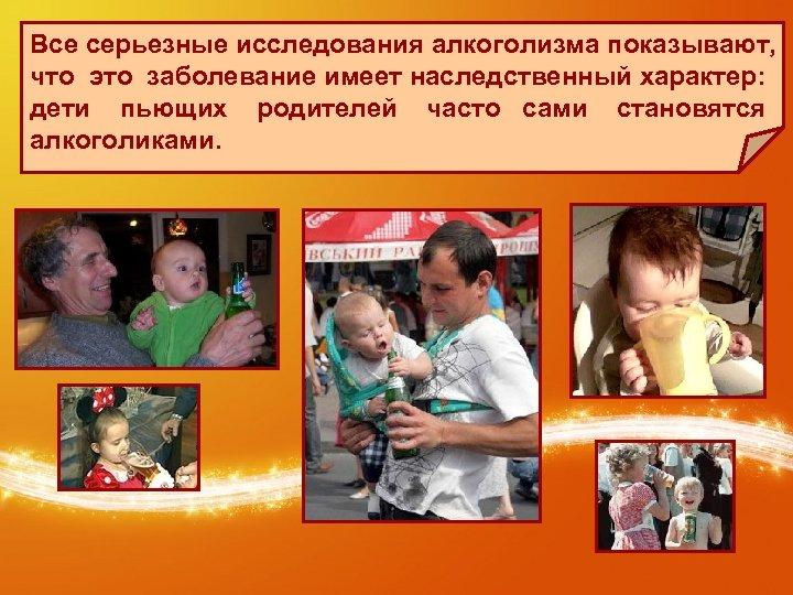 Все серьезные исследования алкоголизма показывают, что это заболевание имеет наследственный характер: дети пьющих родителей