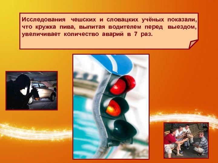 Исследования чешских и словацких учёных показали, что кружка пива, выпитая водителем перед выездом, увеличивает