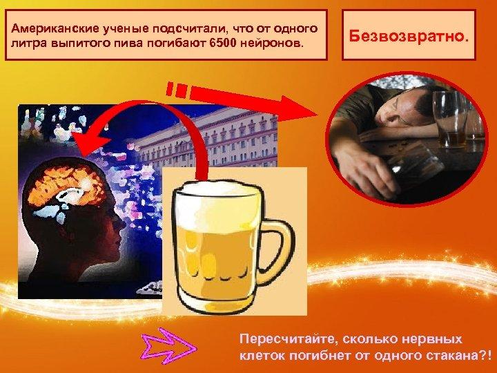 Американские ученые подсчитали, что от одного литра выпитого пива погибают 6500 нейронов. Безвозвратно. Пересчитайте,