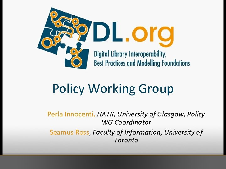 Policy Working Group Perla Innocenti, HATII, University of Glasgow, Policy WG Coordinator Seamus Ross,
