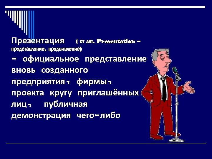 Презентация ( от лат. Presentation – представление, предъявление) - официальное представление вновь созданного предприятия,