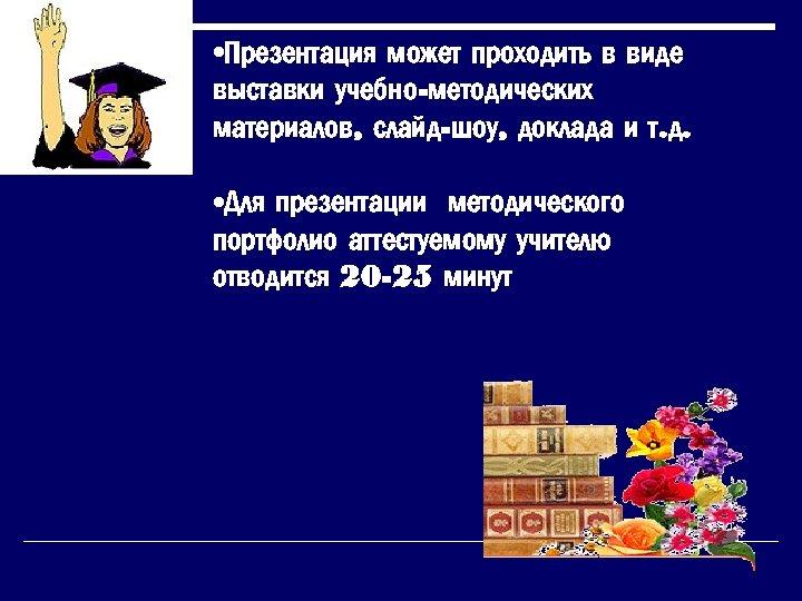 • Презентация может проходить в виде выставки учебно-методических материалов, слайд-шоу, доклада и т.