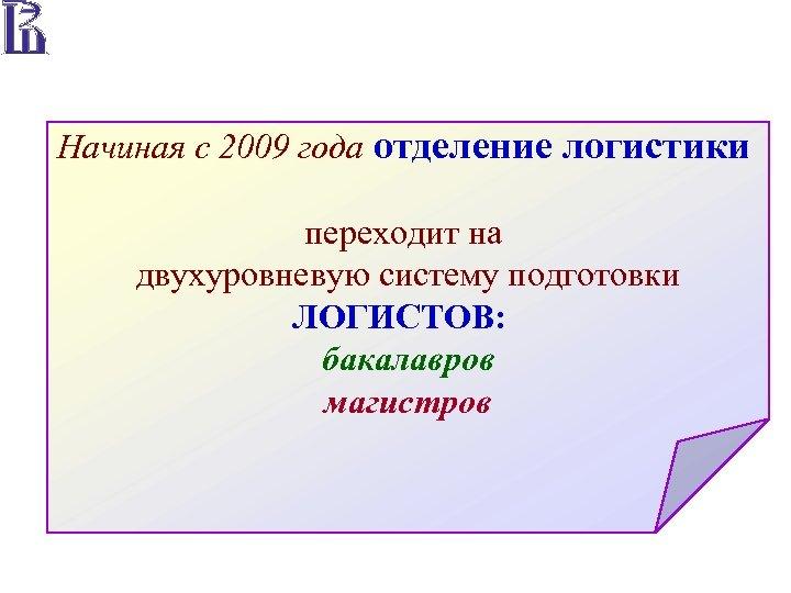 Начиная с 2009 года отделение логистики переходит на двухуровневую систему подготовки ЛОГИСТОВ: бакалавров магистров
