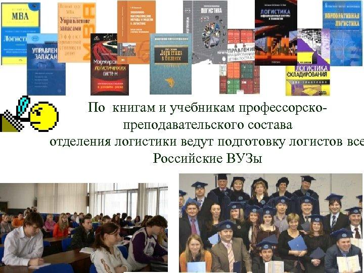 По книгам и учебникам профессорскопреподавательского состава отделения логистики ведут подготовку логистов все Российские ВУЗы