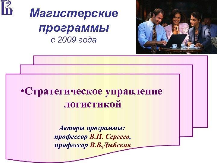 Магистерские программы с 2009 года • Стратегическое управление логистикой Авторы программы: профессор В. И.
