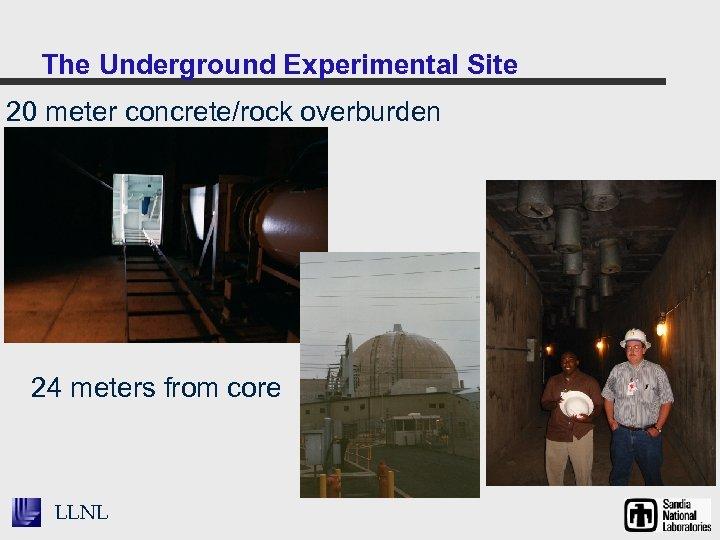 The Underground Experimental Site 20 meter concrete/rock overburden 24 meters from core LLNL