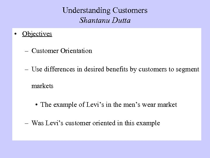 Understanding Customers Shantanu Dutta • Objectives – Customer Orientation – Use differences in desired