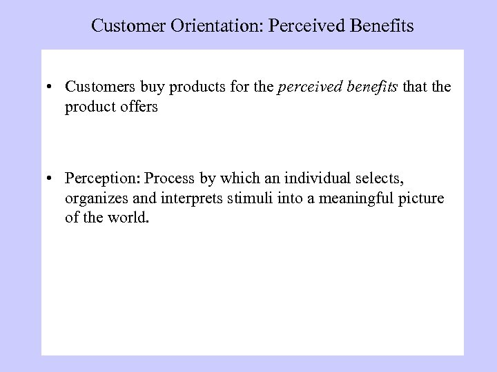 Customer Orientation: Perceived Benefits • Customers buy products for the perceived benefits that the