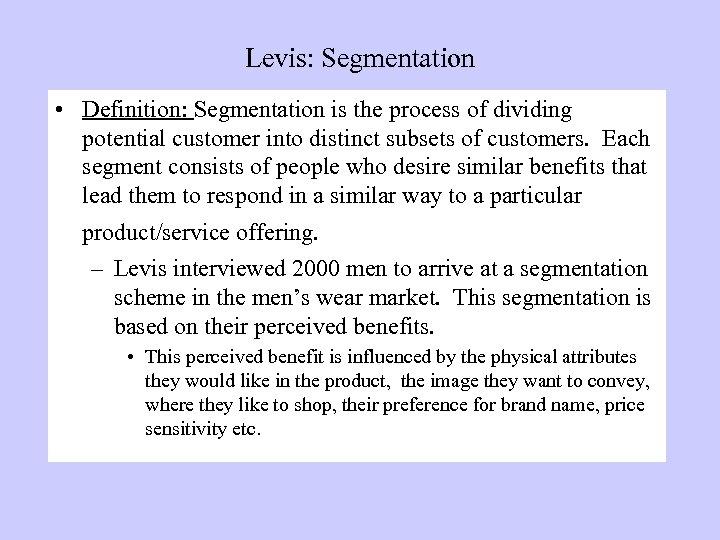 Levis: Segmentation • Definition: Segmentation is the process of dividing potential customer into distinct