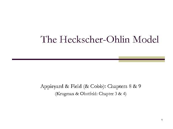 The Heckscher-Ohlin Model Appleyard & Field (& Cobb): Chapters 8 & 9 (Krugman &