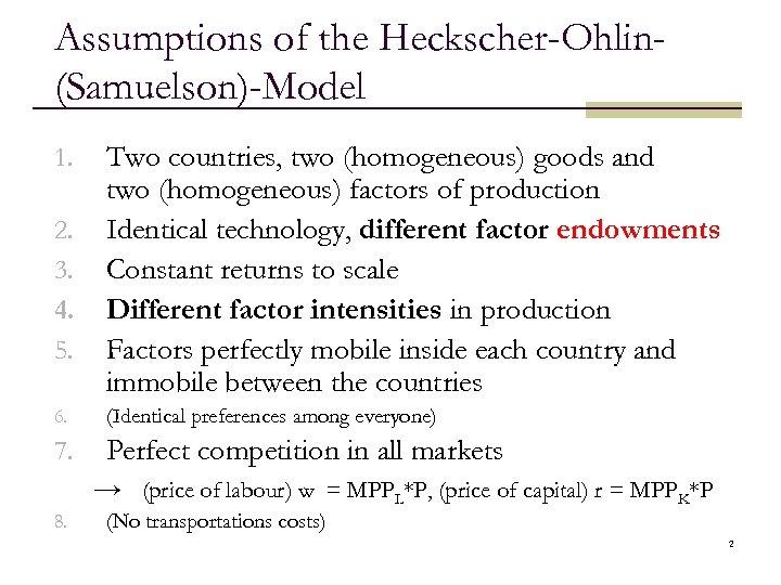 Assumptions of the Heckscher-Ohlin(Samuelson)-Model 1. 2. 3. 4. 5. Two countries, two (homogeneous) goods