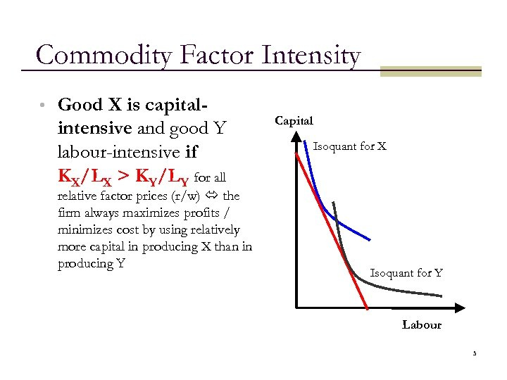 Commodity Factor Intensity • Good X is capital- intensive and good Y labour-intensive if