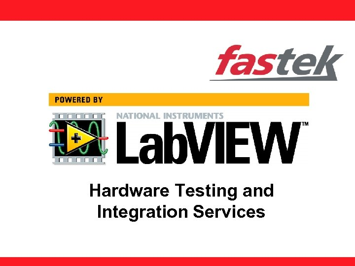 Hardware Testing and Integration Services FASTEK Proprietary and Confidential