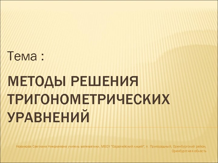 Тема : МЕТОДЫ РЕШЕНИЯ ТРИГОНОМЕТРИЧЕСКИХ УРАВНЕНИЙ Новикова Светлана Николаевна учитель математики, МБОУ