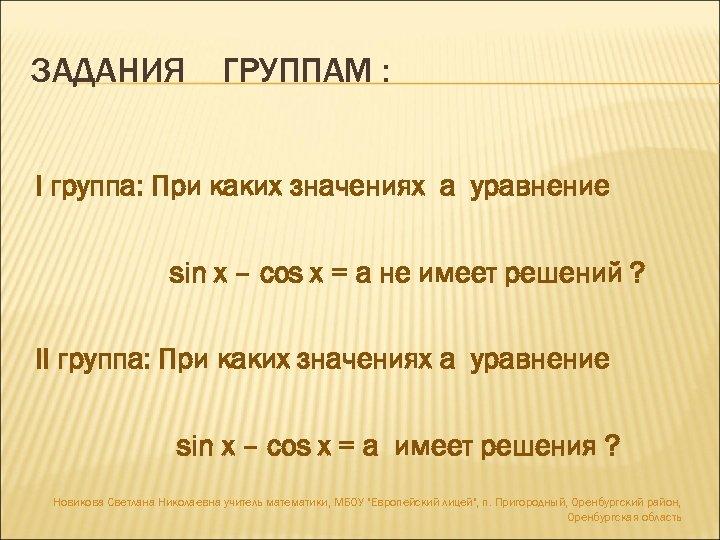 ЗАДАНИЯ ГРУППАМ : І группа: При каких значениях а уравнение sin x – cos