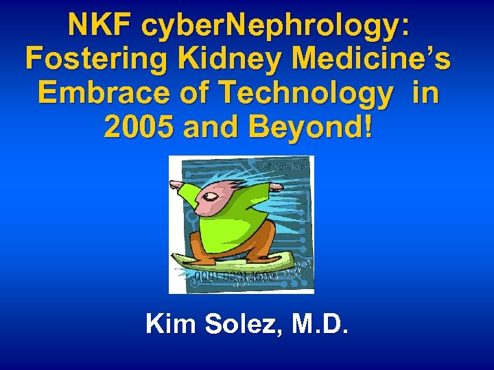 NKF cyber. Nephrology: Fostering Kidney Medicine's Embrace of Technology in 2005 and Beyond! Kim