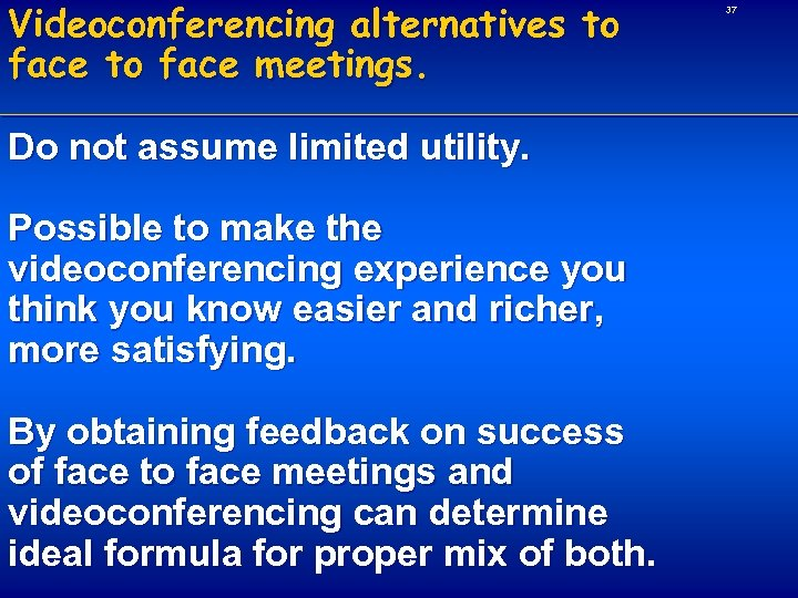 Videoconferencing alternatives to face meetings. Do not assume limited utility. Possible to make the