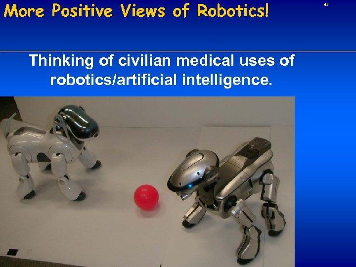 More Positive Views of Robotics! Thinking of civilian medical uses of robotics/artificial intelligence. 43
