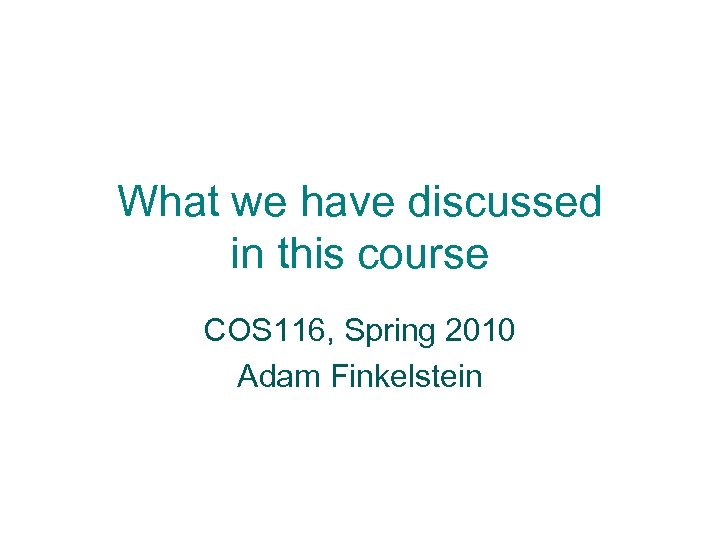 What we have discussed in this course COS 116, Spring 2010 Adam Finkelstein