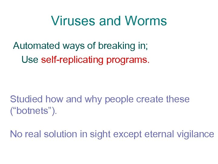 Viruses and Worms Automated ways of breaking in; Use self-replicating programs. Studied how and