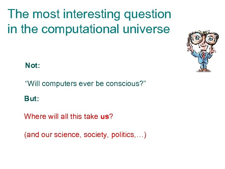 "The most interesting question in the computational universe Not: ""Will computers ever be conscious?"