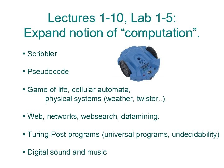 "Lectures 1 -10, Lab 1 -5: Expand notion of ""computation"". • Scribbler • Pseudocode"
