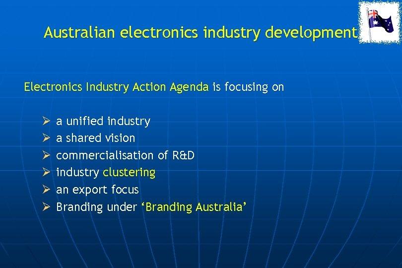 Australian electronics industry development Electronics Industry Action Agenda is focusing on Ø Ø Ø