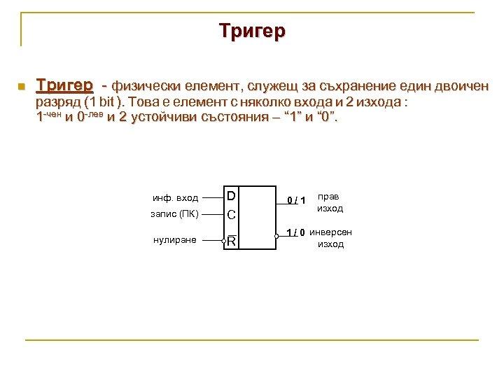 Тригер n Тригер - физически елемент, служещ за съхранение един двоичен разряд (1 bit