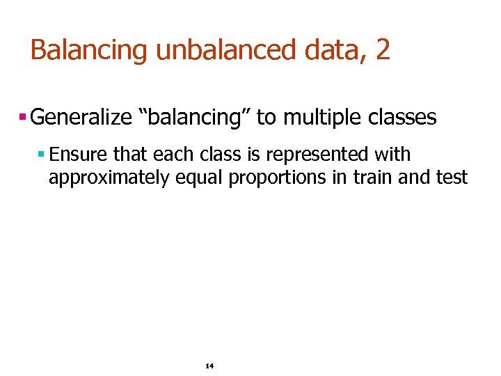 "Balancing unbalanced data, 2 § Generalize ""balancing"" to multiple classes § Ensure that each"