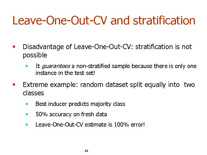 Leave-One-Out-CV and stratification § Disadvantage of Leave-One-Out-CV: stratification is not possible § § It