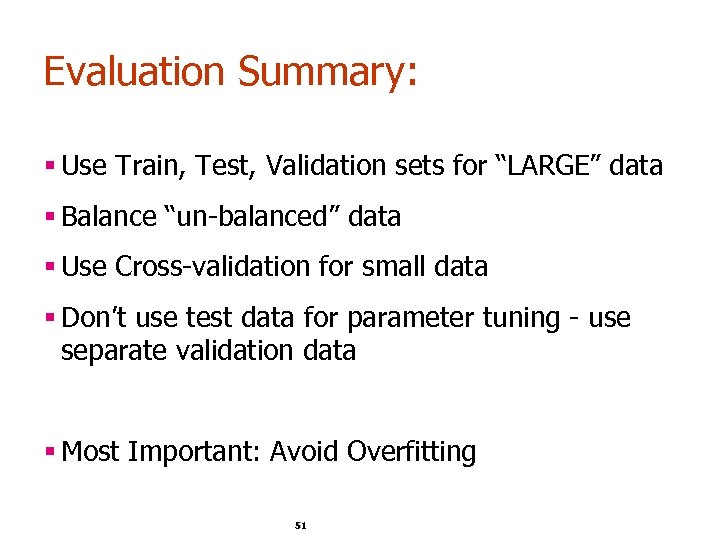 "Evaluation Summary: § Use Train, Test, Validation sets for ""LARGE"" data § Balance ""un-balanced"""