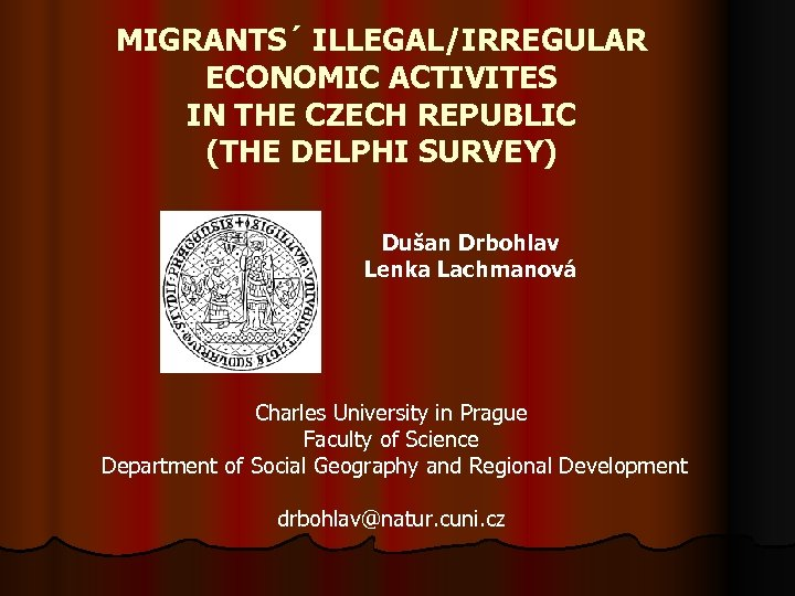 MIGRANTS´ ILLEGAL/IRREGULAR ECONOMIC ACTIVITES IN THE CZECH REPUBLIC (THE DELPHI SURVEY) Dušan Drbohlav Lenka