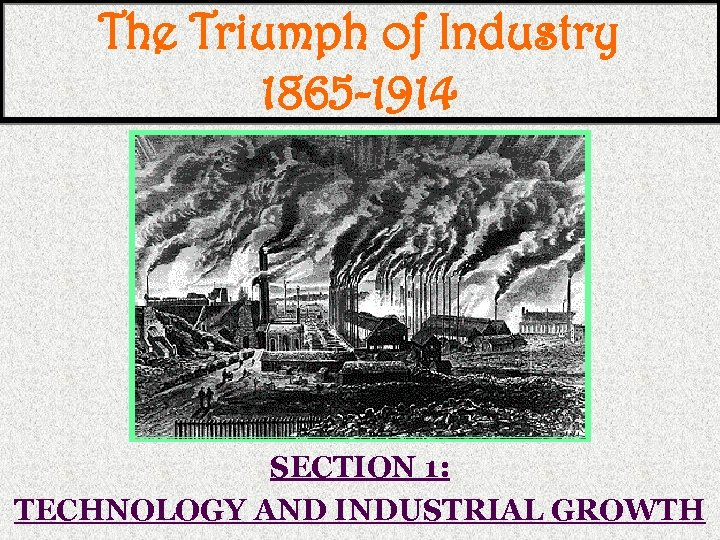 The Triumph of Industry 1865 -1914 SECTION 1: TECHNOLOGY AND INDUSTRIAL GROWTH