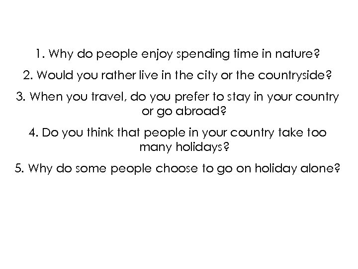 1. Why do people enjoy spending time in nature? 2. Would you rather live