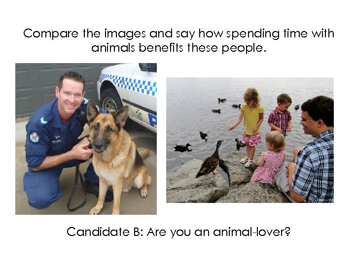 Compare the images and say how spending time with animals benefits these people. Candidate