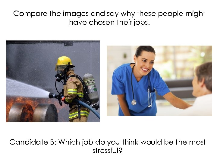 Compare the images and say why these people might have chosen their jobs. Candidate
