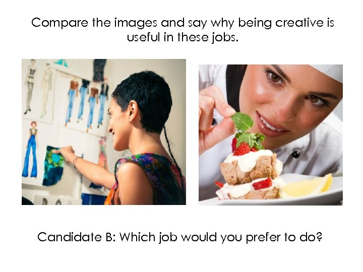 Compare the images and say why being creative is useful in these jobs. Candidate