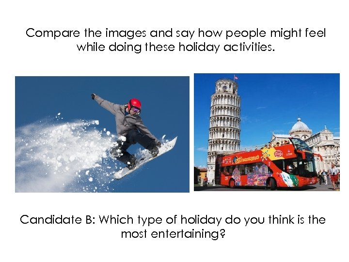 Compare the images and say how people might feel while doing these holiday activities.
